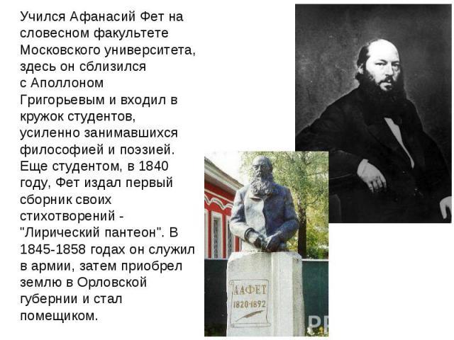 Учился Афанасий Фет на словесном факультете Московского университета, здесь он сблизился сАполлоном Григорьевыми входил в кружок студентов, усиленно занимавшихся философией и поэзией. Еще студентом, в 1840 году, Фет издал первый сборник своих стих…