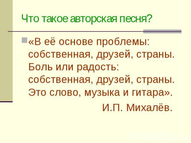 Что такое авторская песня? «В её основе проблемы: собственная, друзей, страны. Боль или радость: собственная, друзей, страны. Это слово, музыка и гитара». И.П. Михалёв.