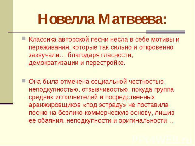 Новелла Матвеева: Классика авторской песни несла в себе мотивы и переживания, которые так сильно и откровенно зазвучали… благодаря гласности, демократизации и перестройке. Она была отмечена социальной честностью, неподкупностью, отзывчивостью, покуд…