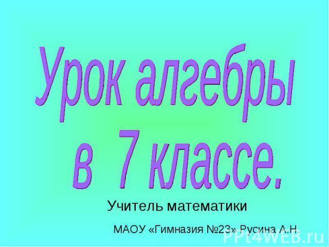 Урок алгебры в 7 классе. Учитель математики МАОУ «Гимназия №23» Русина А.Н.