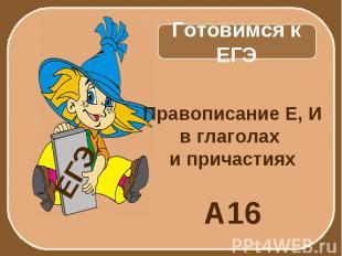 Готовимся к ЕГЭ Правописание Е, И в глаголах и причастиях А16