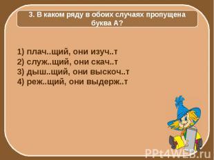 3. В каком ряду в обоих случаях пропущена буква А? 1) плач..щий, они изуч..т 2)
