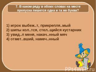 7. В каком ряду в обоих словах на месте пропуска пишется одна и та же буква? 1)