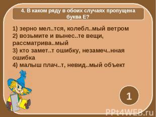 4. В каком ряду в обоих случаях пропущена буква Е? 1) зерно мел..тся, колебл..мы