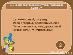 8. В каком ряду в обоих случаях пропущена буква Е? 1) погоня..мый, он увид..т 2)