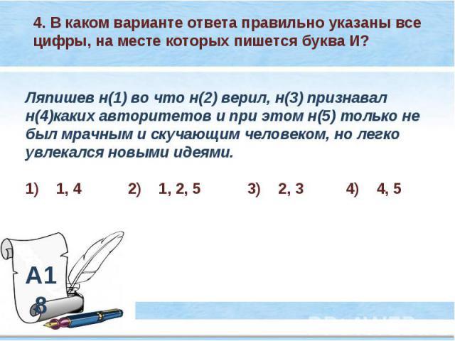 4. В каком варианте ответа правильно указаны все цифры, на месте которых пишется буква И? Ляпишев н(1) во что н(2) верил, н(3) признавал н(4)каких авторитетов и при этом н(5) только не был мрачным и скучающим человеком, но легко увлекался новыми иде…
