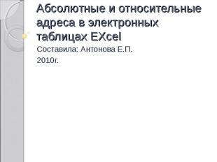 Абсолютные и относительные адреса в электронных таблицах EXcel Составила: Антоно