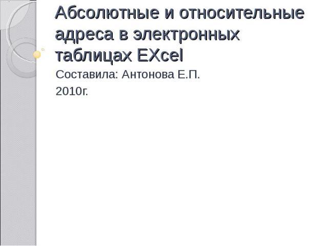 Абсолютные и относительные адреса в электронных таблицах EXcel Составила: Антонова Е.П. 2010г.