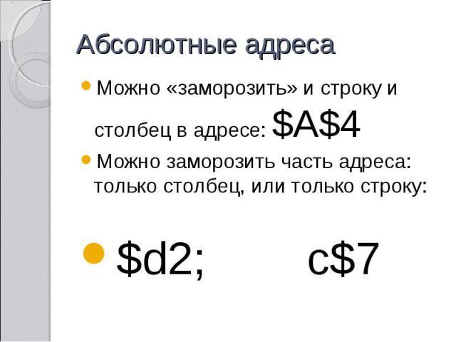 Абсолютные адреса Можно «заморозить» и строку и столбец в адресе: $A$4 Можно заморозить часть адреса: только столбец, или только строку: $d2; c$7