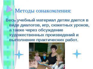 Методы ознакомления: Весь учебный материал детям дается в виде диалогов, игр, сю