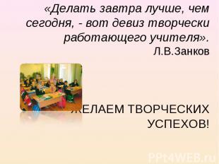«Делать завтра лучше, чем сегодня, - вот девиз творчески работающего учителя». Л