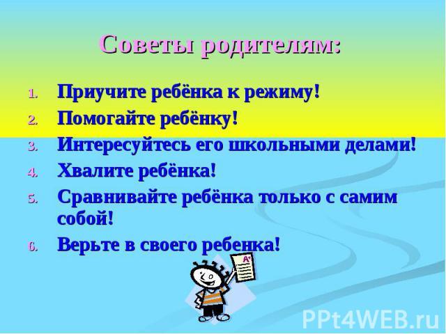 Советы родителям: Приучите ребёнка к режиму! Помогайте ребёнку! Интересуйтесь его школьными делами! Хвалите ребёнка! Сравнивайте ребёнка только с самим собой! Верьте в своего ребенка!