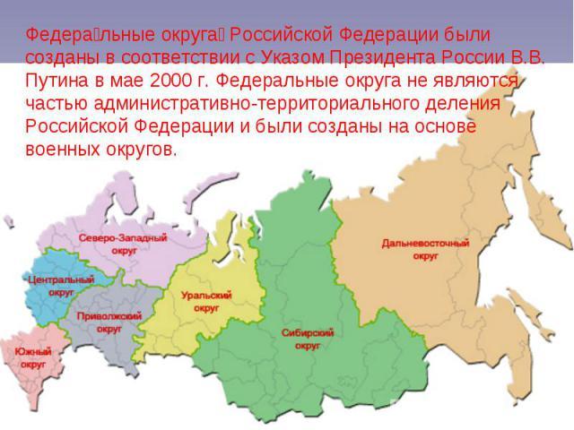 Федера льные округа Российской Федерации были созданы в соответствии с Указом Президента России В.В. Путина в мае 2000 г. Федеральные округа не являются частью административно-территориального деления Российской Федерации и были созданы на основе во…