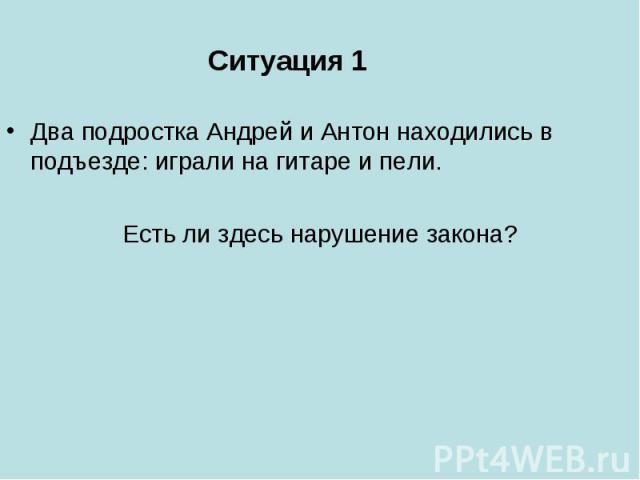 Ситуация 1 Два подростка Андрей и Антон находились в подъезде: играли на гитаре и пели. Есть ли здесь нарушение закона?