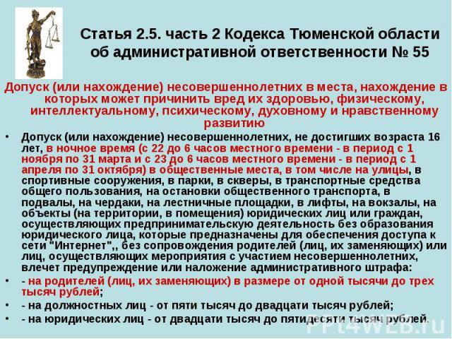 Статья 2.5. часть 2 Кодекса Тюменской области об административной ответственности № 55 Допуск (или нахождение) несовершеннолетних в места, нахождение в которых может причинить вред их здоровью, физическому, интеллектуальному, психическому, духовному…