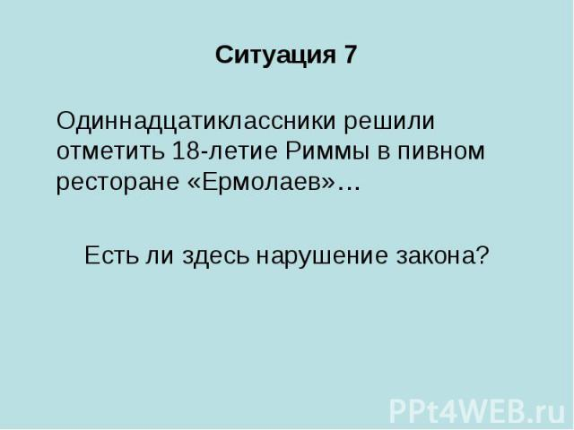Ситуация 7 Одиннадцатиклассники решили отметить 18-летие Риммы в пивном ресторане «Ермолаев»… Есть ли здесь нарушение закона?