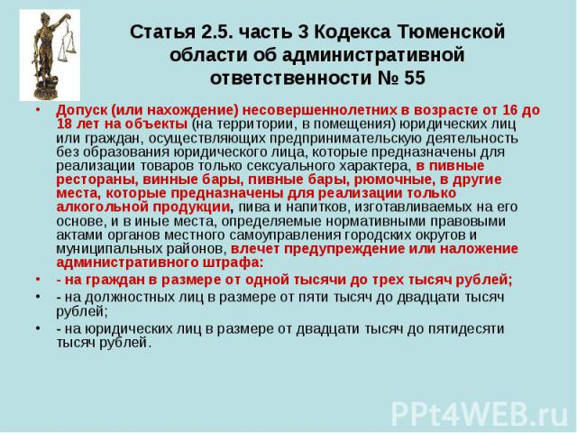 Статья 2.5. часть 3 Кодекса Тюменской области об административной ответственности № 55 Допуск (или нахождение) несовершеннолетних в возрасте от 16 до 18 лет на объекты (на территории, в помещения) юридических лиц или граждан, осуществляющих предприн…