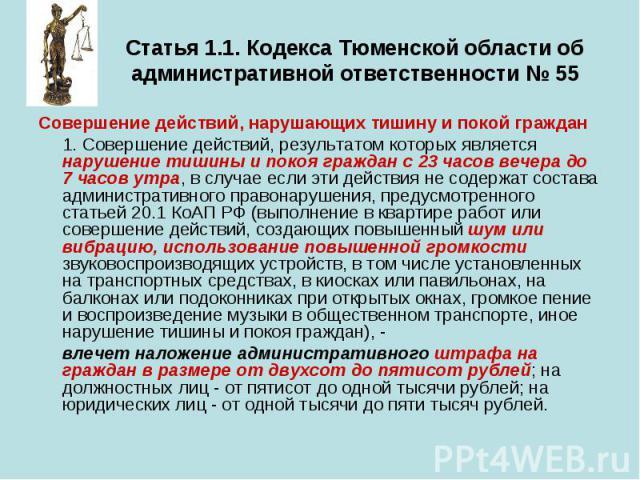 Статья 1.1. Кодекса Тюменской области об административной ответственности № 55 Совершение действий, нарушающих тишину и покой граждан 1. Совершение действий, результатом которых является нарушение тишины и покоя граждан с 23 часов вечера до 7 часов …