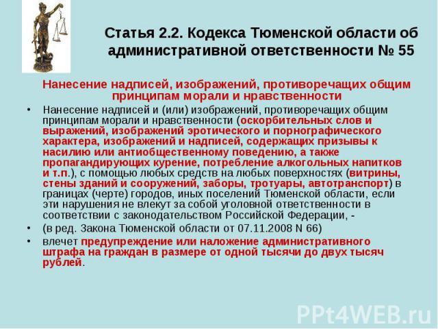 Статья 2.2. Кодекса Тюменской области об административной ответственности № 55 Нанесение надписей, изображений, противоречащих общим принципам морали и нравственности Нанесение надписей и (или) изображений, противоречащих общим принципам морали и нр…