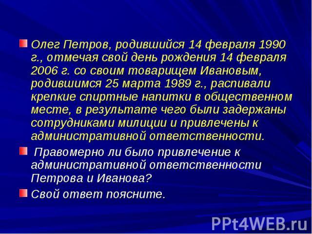 Олег Петров, родившийся 14 февраля 1990 г., отмечая свой день рождения 14 февраля 2006 г. со своим товарищем Ивановым, родившимся 25 марта 1989 г., распивали крепкие спиртные напитки в общественном месте, в результате чего были задержаны сотрудникам…
