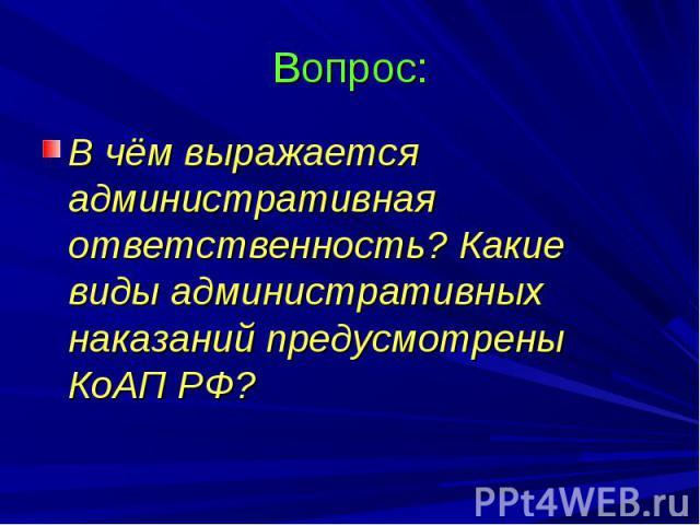 Вопрос: В чём выражается административная ответственность? Какие виды административных наказаний предусмотрены КоАП РФ?