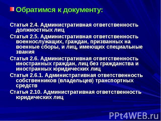 Обратимся к документу: Статья 2.4. Административная ответственность должностных лиц Статья 2.5. Административная ответственность военнослужащих, граждан, призванных на военные сборы, и лиц, имеющих специальные звания Статья 2.6. Административная отв…