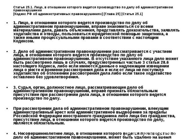 Статья 25.1. Лицо, в отношении которого ведется производство по делу об административном правонарушении [Кодекс РФ об административных правонарушениях] [Глава 25] [Статья 25.1] 1. Лицо, в отношении которого ведется производство по делу об администра…