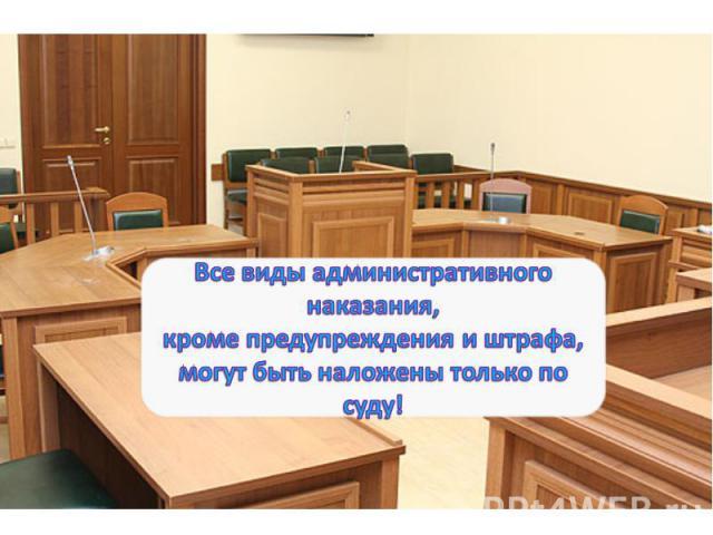 Все виды административного наказания, кроме предупреждения и штрафа, могут быть наложены только по суду!