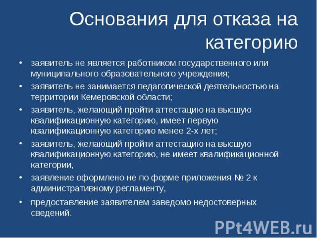 Основания для отказа на категорию заявитель не является работником государственного или муниципального образовательного учреждения; заявитель не занимается педагогической деятельностью на территории Кемеровской области; заявитель, желающий пройти ат…