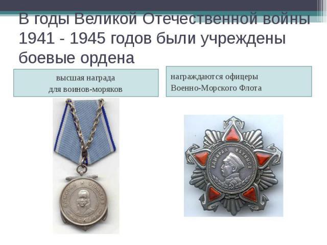 В годы Великой Отечественной войны 1941 - 1945 годов были учреждены боевые ордена высшая награда для воинов-моряков награждаются офицеры Военно-Морского Флота