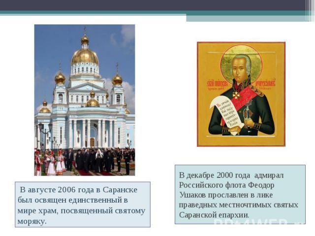 В августе 2006 года в Саранске был освящен единственный в мире храм, посвященный святому моряку. В декабре 2000 года адмирал Российского флота Феодор Ушаков прославлен в лике праведных местночтимых святых Саранской епархии.