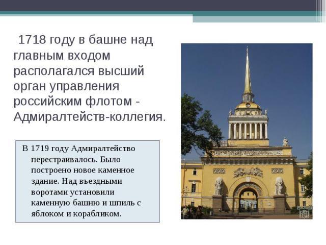 1718 году в башне над главным входом располагался высший орган управления российским флотом - Адмиралтейств-коллегия. В 1719 году Адмиралтейство перестраивалось. Было построено новое каменное здание. Над въездными воротами установили каменную башн…