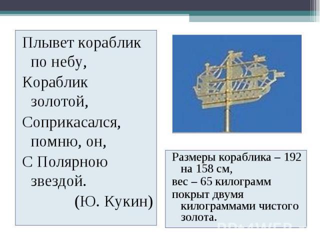 Плывет кораблик по небу, Кораблик золотой, Соприкасался, помню, он, С Полярною звездой. (Ю. Кукин) Размеры кораблика – 192 на 158 см, вес – 65 килограмм покрыт двумя килограммами чистого золота.
