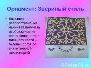 Орнамент: Звериный стиль Большое распространение начинает получать изображение н