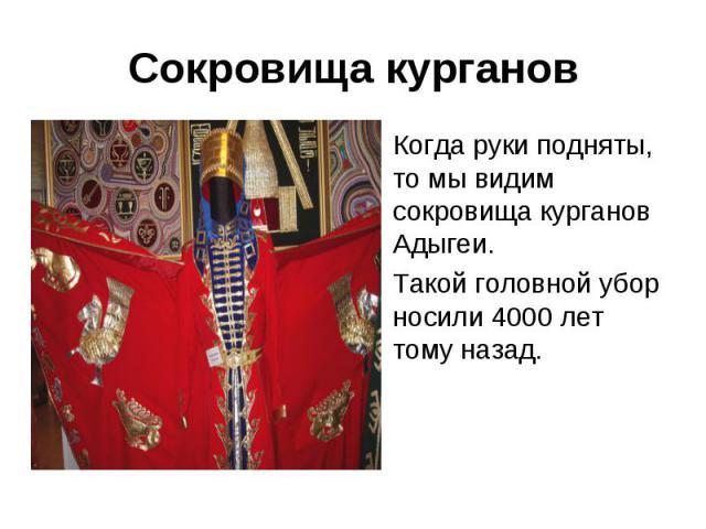 Сокровища курганов Когда руки подняты, то мы видим сокровища курганов Адыгеи. Такой головной убор носили 4000 лет тому назад.