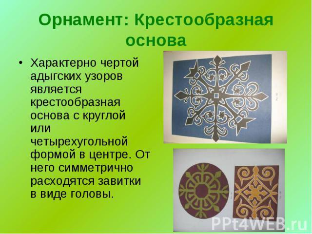 Орнамент: Крестообразная основа Характерно чертой адыгских узоров является крестообразная основа с круглой или четырехугольной формой в центре. От него симметрично расходятся завитки в виде головы.