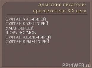 Адыгские писатели-просветители ХӏХ века СУЛТАН ХАН-ГИРЕЙ СУЛТАН КАЗЫ-ГИРЕЙ УМАР