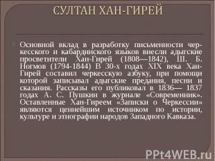 СУЛТАН ХАН-ГИРЕЙ Основной вклад в разработку письменности чер кесского и кабарди