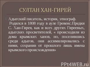 СУЛТАН ХАН-ГИРЕЙАдыгский писатель, историк, этнограф. Родился в 1808 году в ауле