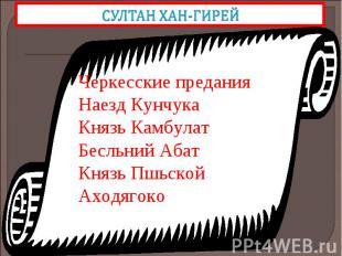 СУЛТАН ХАН-ГИРЕЙЧеркесские предания Наезд Кунчука Князь Камбулат Бесльний Абат К