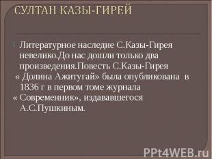СУЛТАН КАЗЫ-ГИРЕЙ Литературное наследие С.Казы-Гирея невелико.До нас дошли тольк