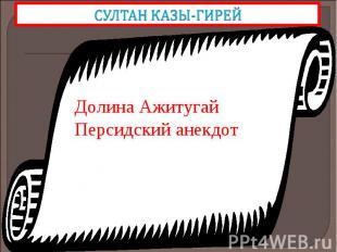 СУЛТАН КАЗЫ-ГИРЕЙДолина Ажитугай Персидский анекдот