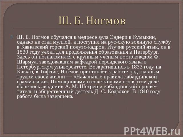 Ш. Б. Ногмов Ш. Б. Ногмов обучался в медресе аула Эндери в Кумыкии, однако не стал муллой, а поступил на рус скую военную службу в Кавказский горский полуэс кадрон. Изучив русский язык, он в 1830 году уехал для продолжения образования в Петербург. З…