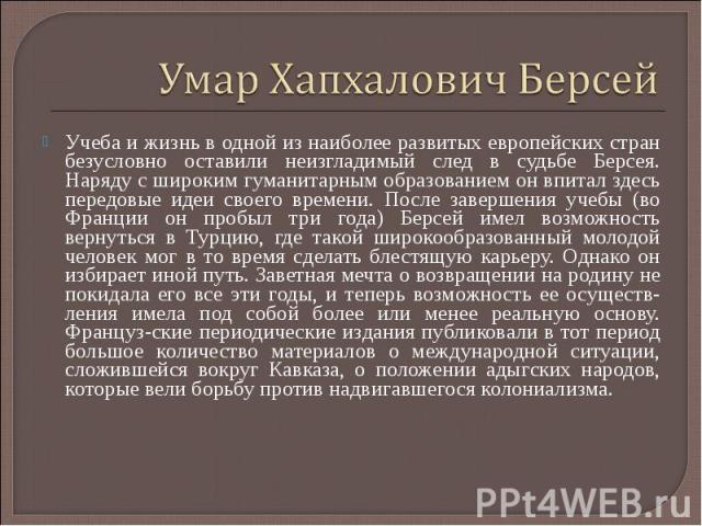 Умар Хапхалович БерсейУчеба и жизнь в одной из наиболее развитых европейских стран безусловно оставили неизгладимый след в судьбе Берсея. Наряду с широким гуманитарным образованием он впитал здесь передовые идеи своего времени. После завершения учеб…