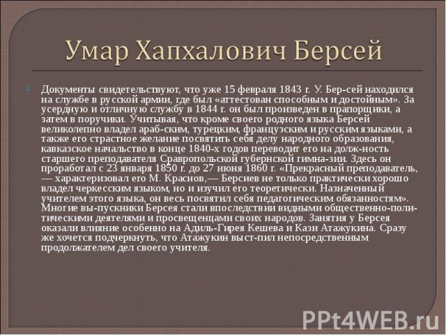 Умар Хапхалович БерсейДокументы свидетельствуют, что уже 15 февраля 1843 г. У. Бер сей находился на службе в русской армии, где был «аттестован способным и достойным». За усердную и отличную службу в 1844 г. он был произведен в прапорщики, а затем в…