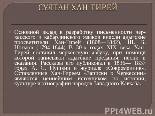 СУЛТАН ХАН-ГИРЕЙ Основной вклад в разработку письменности чер кесского и кабардинского языков внесли адыгские просветители Хан-Гирей (1808—1842), Ш. Б. Ногмов (1794-1844) В 30-х годах XIX века Хан-Гирей составил черкесскую азбуку, при помощи которой…