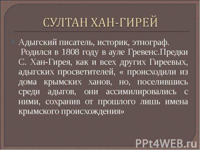 СУЛТАН ХАН-ГИРЕЙАдыгский писатель, историк, этнограф. Родился в 1808 году в ауле Гревенс.Предки С. Хан-Гирея, как и всех других Гиреевых, адыгских просветителей, « происходили из дома крымских ханов, но, поселившись среди адыгов, они ассимилировалис…