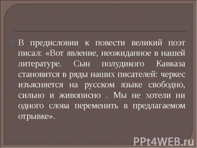 В предисловии к повести великий поэт писал: «Вот явление, неожиданное в нашей литературе. Сын полудикого Кавказа становится в ряды наших писателей: черкес изъясняется на русском языке свободно, сильно и живописно . Мы не хотели ни одного слова перем…