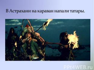В Астрахани на караван напали татары.
