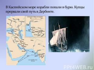 В Каспийском море корабли попали в бурю. Купцы прервали свой путь в Дербенте.